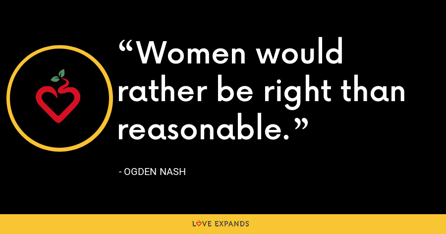 Women would rather be right than reasonable. - Ogden Nash