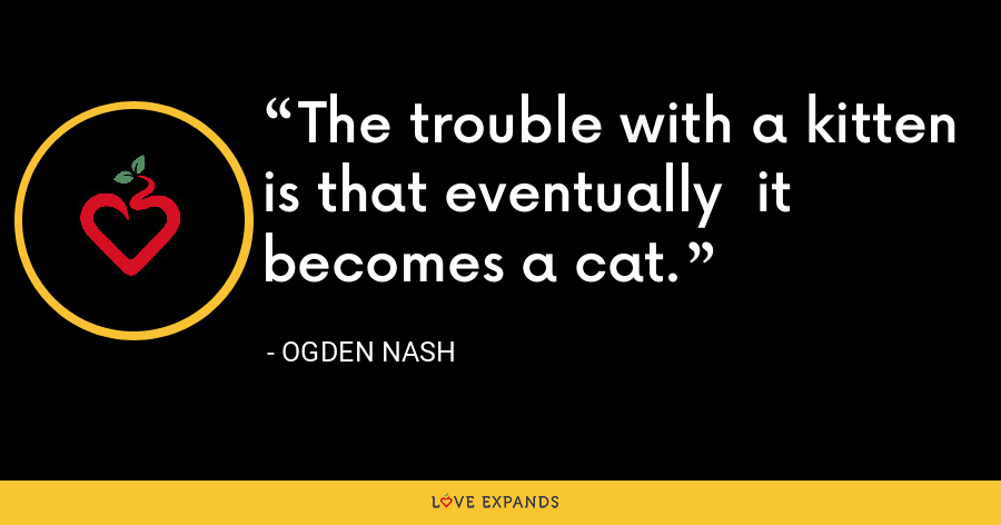 The trouble with a kitten is that eventually  it becomes a cat. - Ogden Nash
