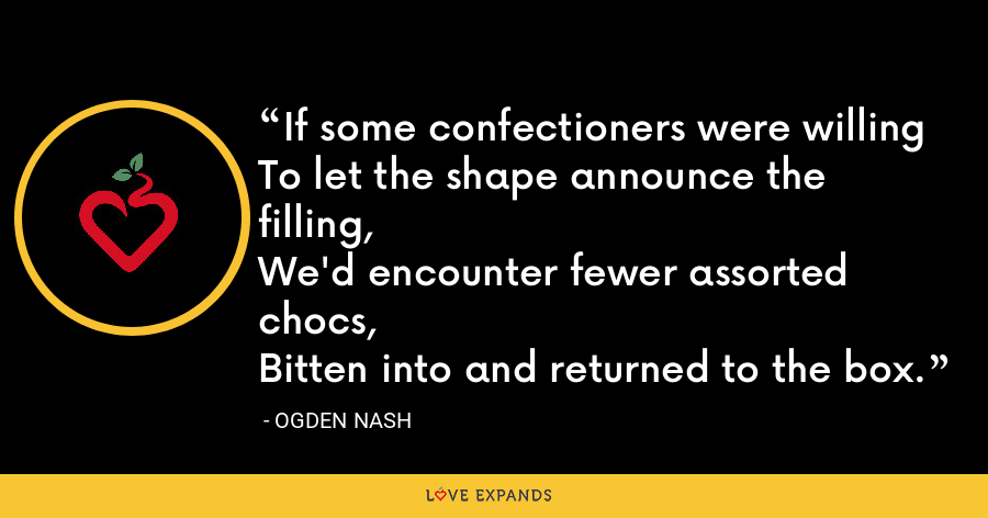If some confectioners were willingTo let the shape announce the filling,We'd encounter fewer assorted chocs,Bitten into and returned to the box. - Ogden Nash