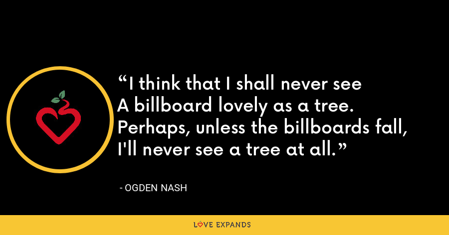 I think that I shall never seeA billboard lovely as a tree.Perhaps, unless the billboards fall,I'll never see a tree at all. - Ogden Nash