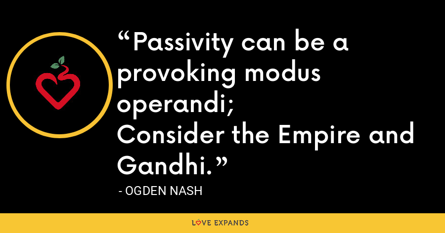 Passivity can be a provoking modus operandi;Consider the Empire and Gandhi. - Ogden Nash