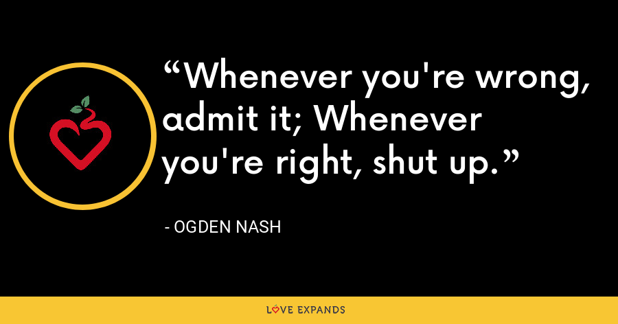 Whenever you're wrong, admit it; Whenever you're right, shut up. - Ogden Nash