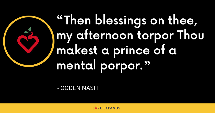 Then blessings on thee, my afternoon torpor Thou makest a prince of a mental porpor. - Ogden Nash