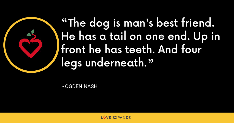 The dog is man's best friend. He has a tail on one end. Up in front he has teeth. And four legs underneath. - Ogden Nash