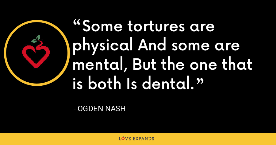 Some tortures are physical And some are mental, But the one that is both Is dental. - Ogden Nash