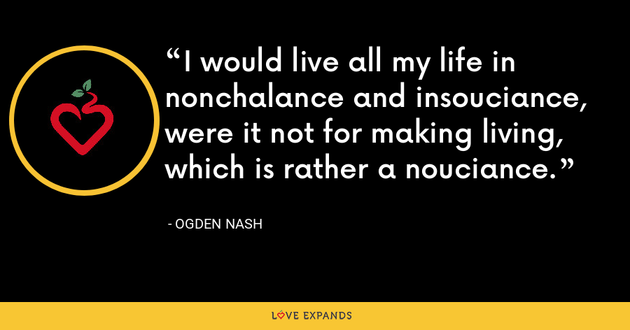 I would live all my life in nonchalance and insouciance, were it not for making living, which is rather a nouciance. - Ogden Nash