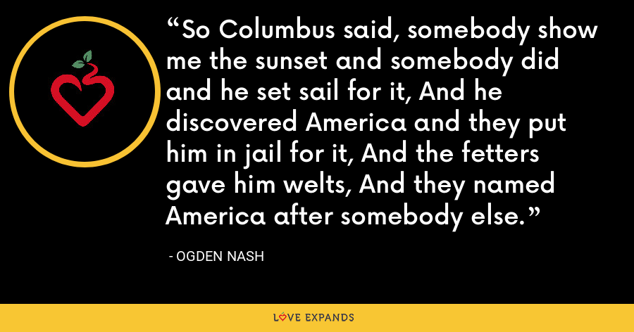 So Columbus said, somebody show me the sunset and somebody did and he set sail for it, And he discovered America and they put him in jail for it, And the fetters gave him welts, And they named America after somebody else. - Ogden Nash