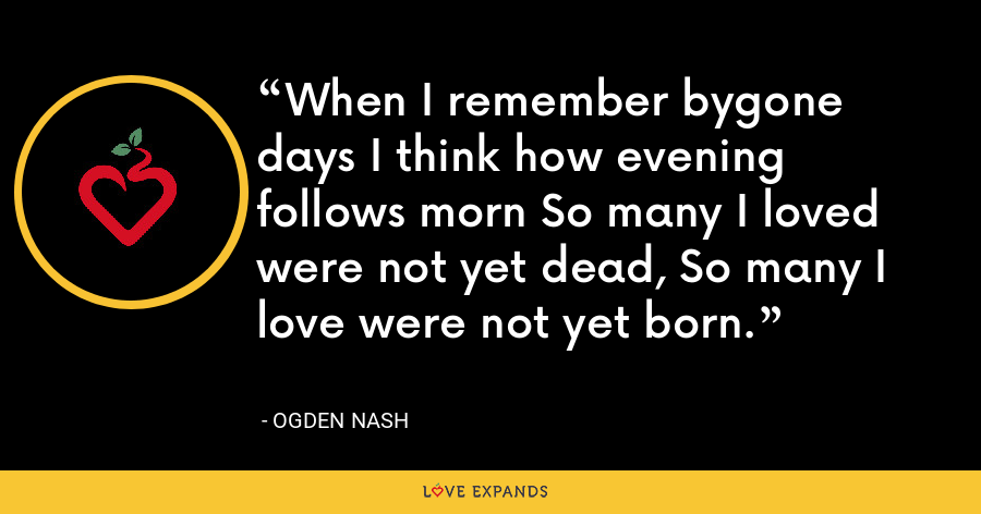When I remember bygone days I think how evening follows morn So many I loved were not yet dead, So many I love were not yet born. - Ogden Nash