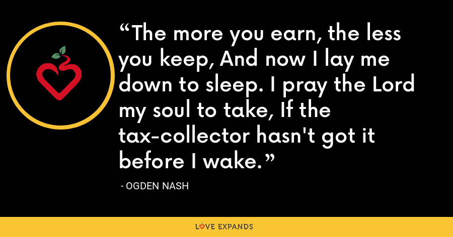 The more you earn, the less you keep, And now I lay me down to sleep. I pray the Lord my soul to take, If the tax-collector hasn't got it before I wake. - Ogden Nash