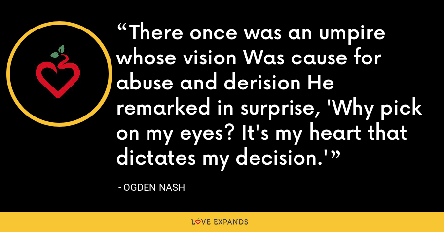 There once was an umpire whose vision Was cause for abuse and derision He remarked in surprise, 'Why pick on my eyes? It's my heart that dictates my decision.' - Ogden Nash