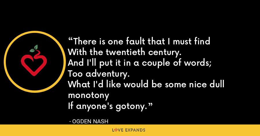 There is one fault that I must findWith the twentieth century.And I'll put it in a couple of words;Too adventury.What I'd like would be some nice dull monotonyIf anyone's gotony. - Ogden Nash