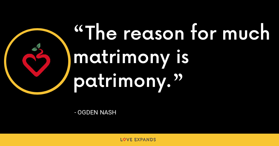 The reason for much matrimony is patrimony. - Ogden Nash