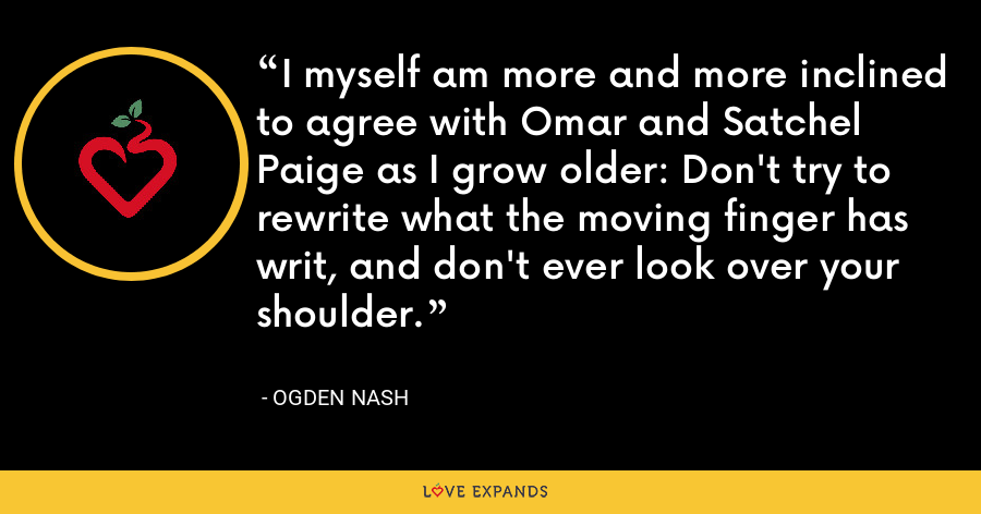 I myself am more and more inclined to agree with Omar and Satchel Paige as I grow older: Don't try to rewrite what the moving finger has writ, and don't ever look over your shoulder. - Ogden Nash