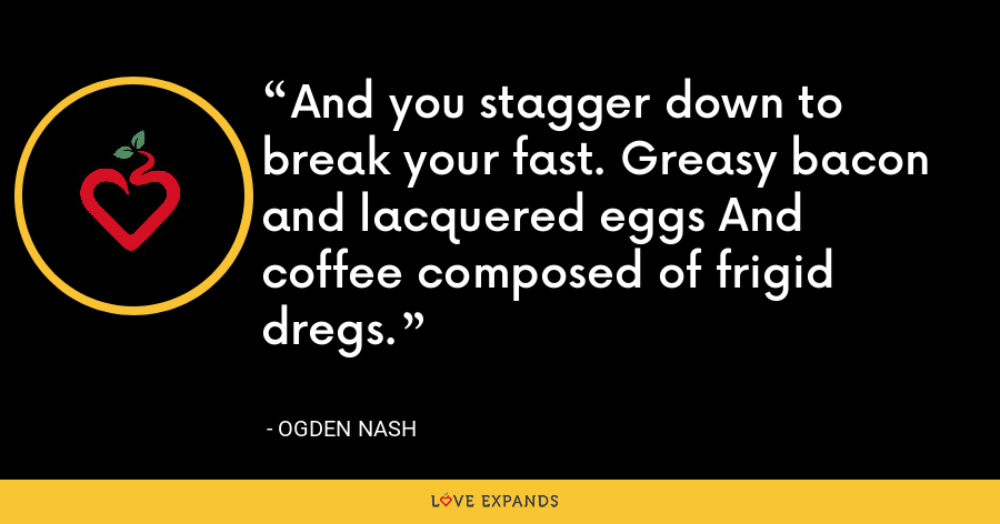 And you stagger down to break your fast. Greasy bacon and lacquered eggs And coffee composed of frigid dregs. - Ogden Nash
