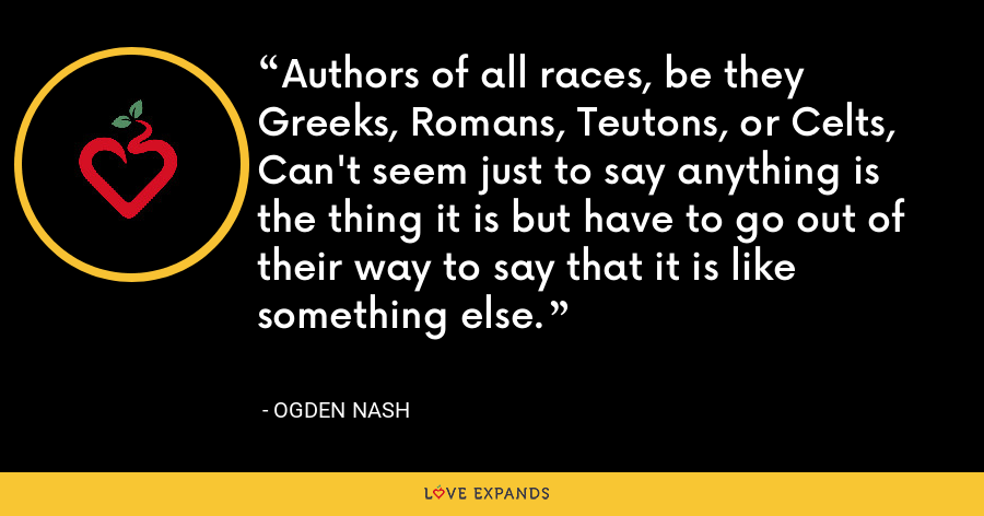 Authors of all races, be they Greeks, Romans, Teutons, or Celts, Can't seem just to say anything is the thing it is but have to go out of their way to say that it is like something else. - Ogden Nash