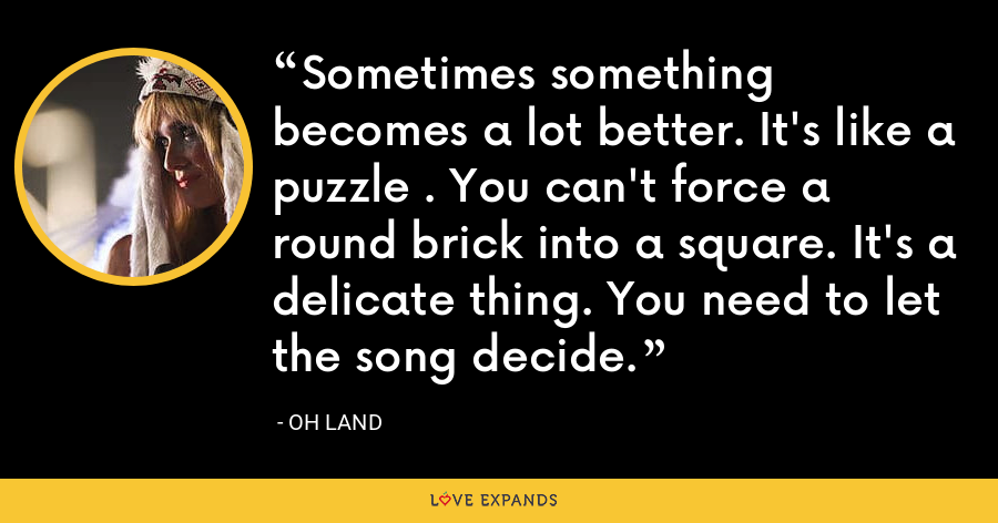 Sometimes something becomes a lot better. It's like a puzzle . You can't force a round brick into a square. It's a delicate thing. You need to let the song decide. - Oh Land