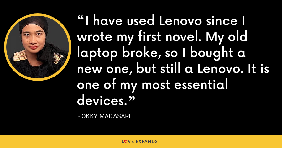 I have used Lenovo since I wrote my first novel. My old laptop broke, so I bought a new one, but still a Lenovo. It is one of my most essential devices. - Okky Madasari