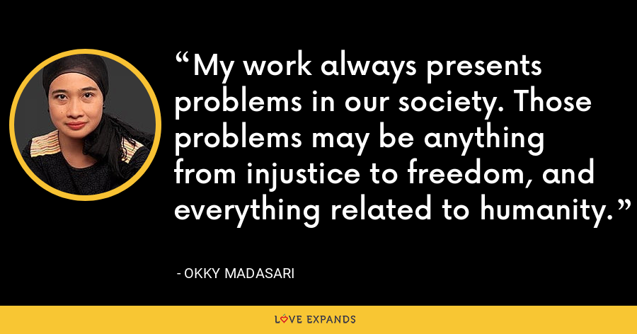 My work always presents problems in our society. Those problems may be anything from injustice to freedom, and everything related to humanity. - Okky Madasari