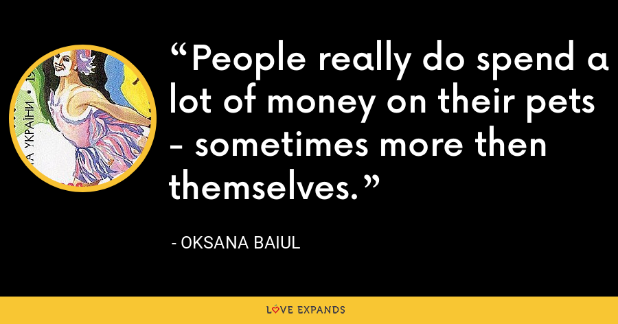 People really do spend a lot of money on their pets - sometimes more then themselves. - Oksana Baiul