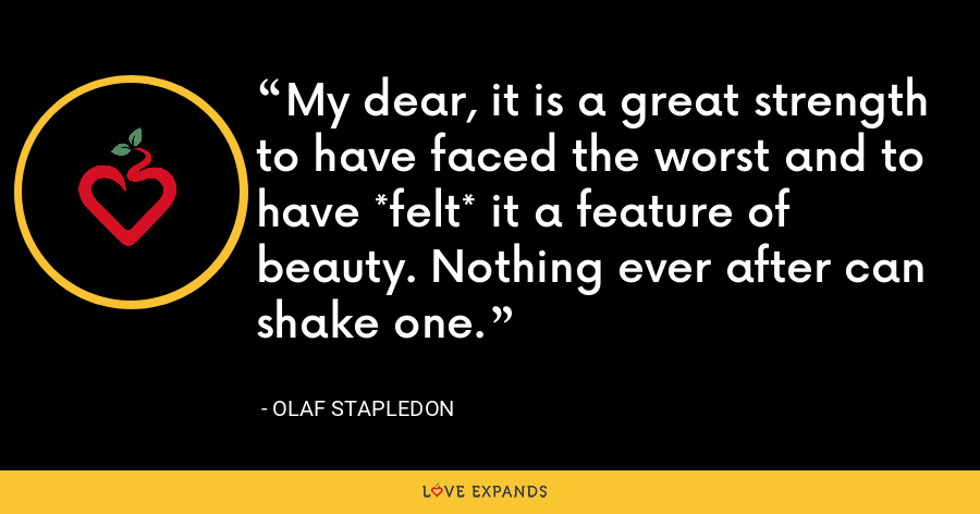 My dear, it is a great strength to have faced the worst and to have *felt* it a feature of beauty. Nothing ever after can shake one. - Olaf Stapledon
