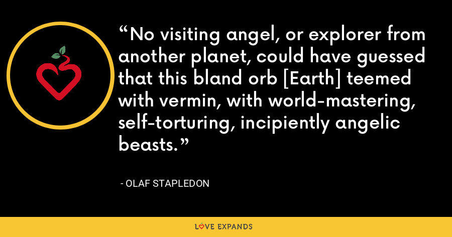 No visiting angel, or explorer from another planet, could have guessed that this bland orb [Earth] teemed with vermin, with world-mastering, self-torturing, incipiently angelic beasts. - Olaf Stapledon