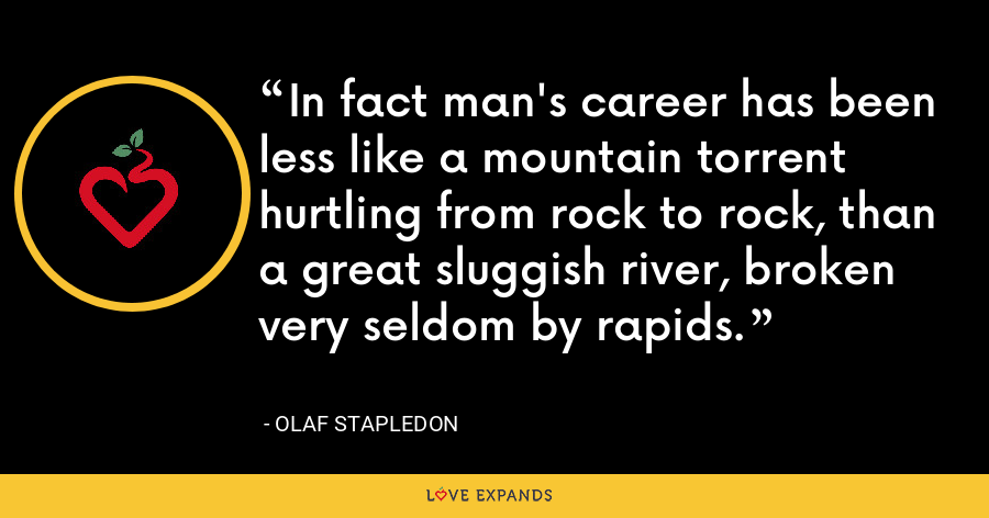 In fact man's career has been less like a mountain torrent hurtling from rock to rock, than a great sluggish river, broken very seldom by rapids. - Olaf Stapledon