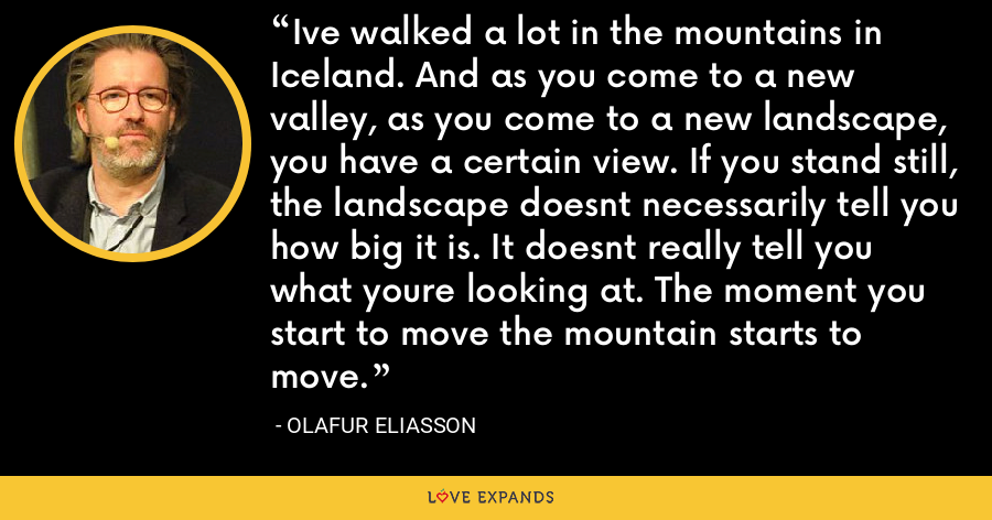 Ive walked a lot in the mountains in Iceland. And as you come to a new valley, as you come to a new landscape, you have a certain view. If you stand still, the landscape doesnt necessarily tell you how big it is. It doesnt really tell you what youre looking at. The moment you start to move the mountain starts to move. - Olafur Eliasson