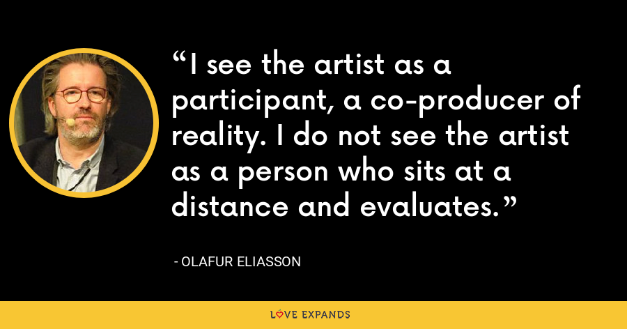 I see the artist as a participant, a co-producer of reality. I do not see the artist as a person who sits at a distance and evaluates. - Olafur Eliasson