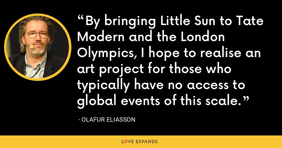 By bringing Little Sun to Tate Modern and the London Olympics, I hope to realise an art project for those who typically have no access to global events of this scale. - Olafur Eliasson
