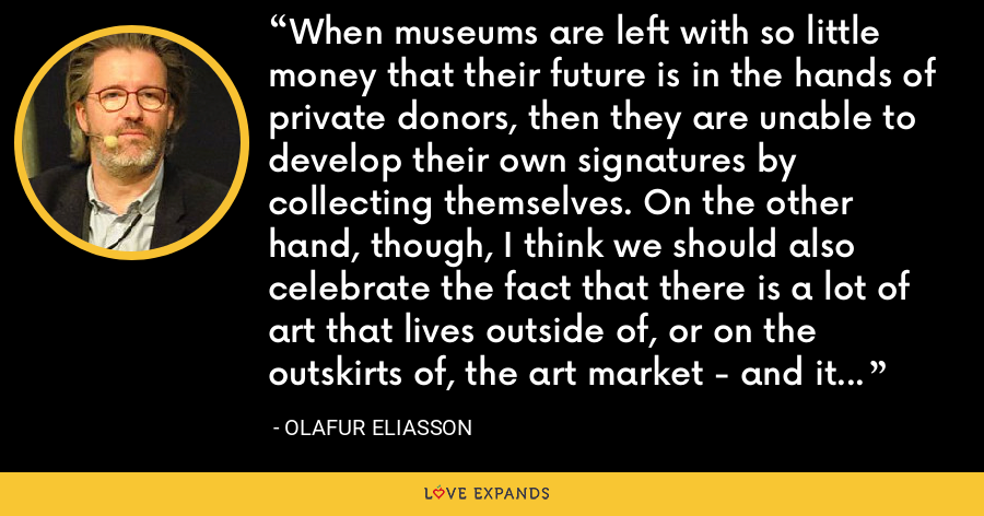 When museums are left with so little money that their future is in the hands of private donors, then they are unable to develop their own signatures by collecting themselves. On the other hand, though, I think we should also celebrate the fact that there is a lot of art that lives outside of, or on the outskirts of, the art market - and it is doing quite well. - Olafur Eliasson