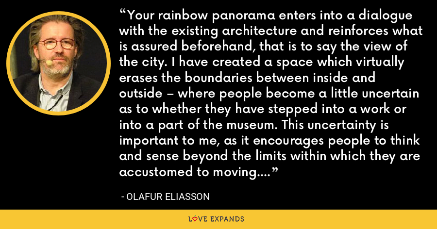 Your rainbow panorama enters into a dialogue with the existing architecture and reinforces what is assured beforehand, that is to say the view of the city. I have created a space which virtually erases the boundaries between inside and outside – where people become a little uncertain as to whether they have stepped into a work or into a part of the museum. This uncertainty is important to me, as it encourages people to think and sense beyond the limits within which they are accustomed to moving. - Olafur Eliasson
