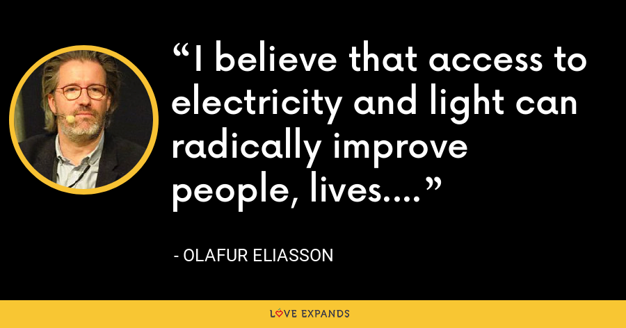 I believe that access to electricity and light can radically improve people' lives. - Olafur Eliasson