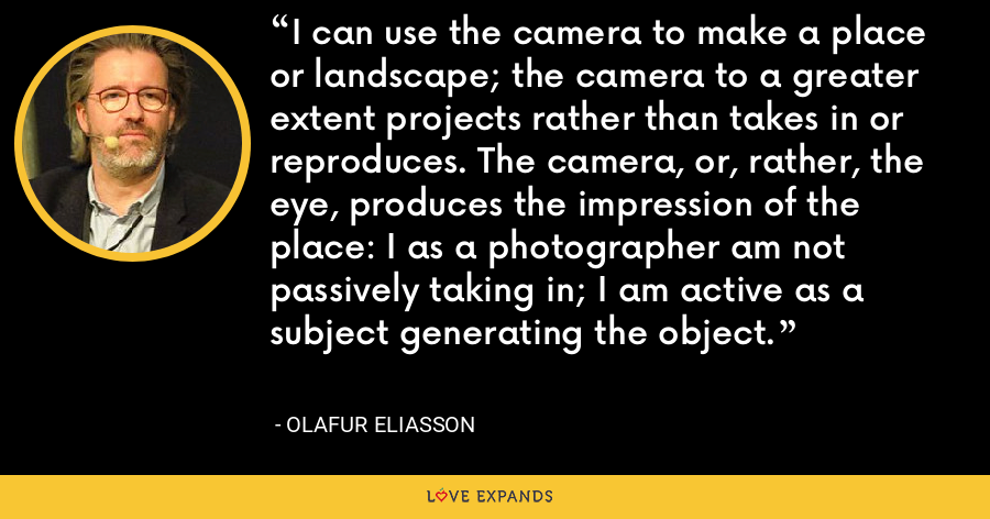 I can use the camera to make a place or landscape; the camera to a greater extent projects rather than takes in or reproduces. The camera, or, rather, the eye, produces the impression of the place: I as a photographer am not passively taking in; I am active as a subject generating the object. - Olafur Eliasson