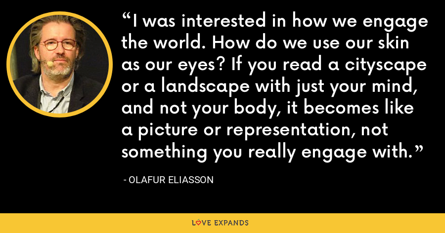 I was interested in how we engage the world. How do we use our skin as our eyes? If you read a cityscape or a landscape with just your mind, and not your body, it becomes like a picture or representation, not something you really engage with. - Olafur Eliasson