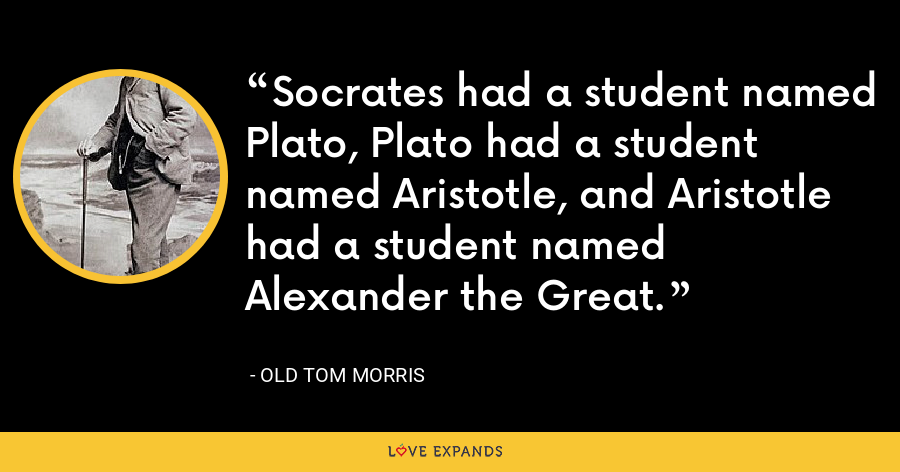 Socrates had a student named Plato, Plato had a student named Aristotle, and Aristotle had a student named Alexander the Great. - Old Tom Morris