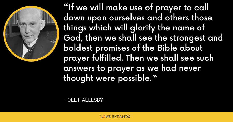 If we will make use of prayer to call down upon ourselves and others those things which will glorify the name of God, then we shall see the strongest and boldest promises of the Bible about prayer fulfilled. Then we shall see such answers to prayer as we had never thought were possible. - Ole Hallesby