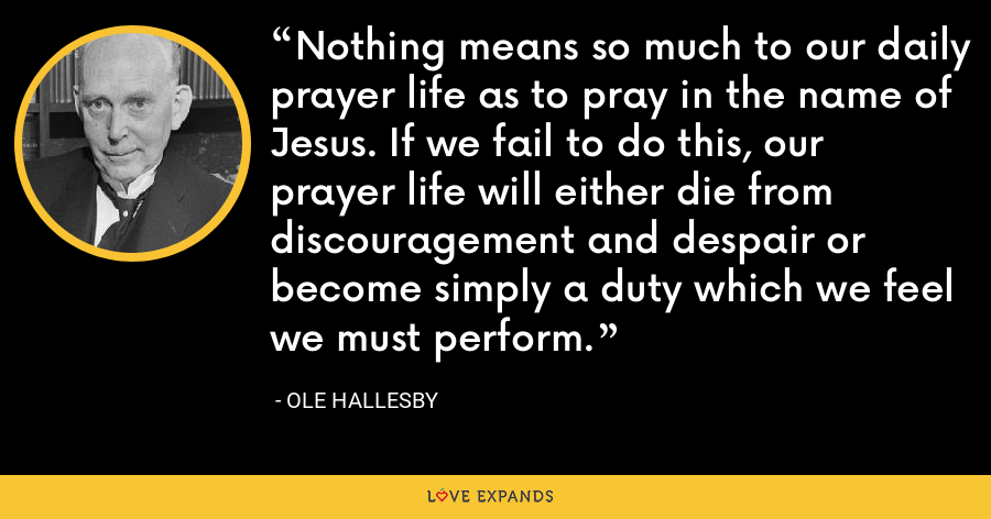 Nothing means so much to our daily prayer life as to pray in the name of Jesus. If we fail to do this, our prayer life will either die from discouragement and despair or become simply a duty which we feel we must perform. - Ole Hallesby