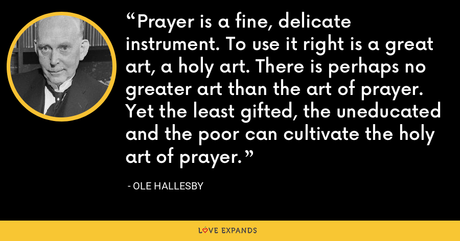 Prayer is a fine, delicate instrument. To use it right is a great art, a holy art. There is perhaps no greater art than the art of prayer. Yet the least gifted, the uneducated and the poor can cultivate the holy art of prayer. - Ole Hallesby