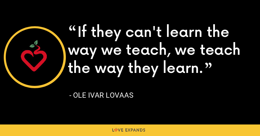 If they can't learn the way we teach, we teach the way they learn. - Ole Ivar Lovaas
