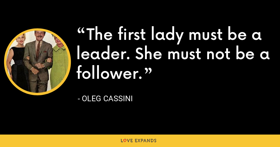 The first lady must be a leader. She must not be a follower. - Oleg Cassini