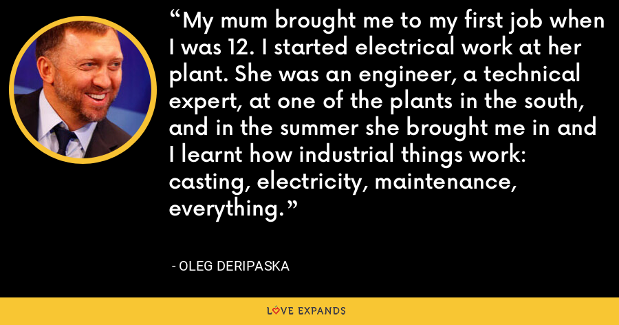 My mum brought me to my first job when I was 12. I started electrical work at her plant. She was an engineer, a technical expert, at one of the plants in the south, and in the summer she brought me in and I learnt how industrial things work: casting, electricity, maintenance, everything. - Oleg Deripaska