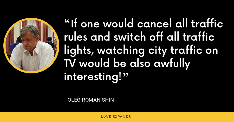 If one would cancel all traffic rules and switch off all traffic lights, watching city traffic on TV would be also awfully interesting! - Oleg Romanishin