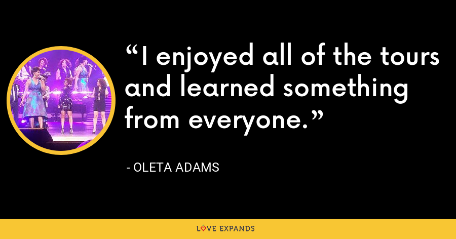 I enjoyed all of the tours and learned something from everyone. - Oleta Adams