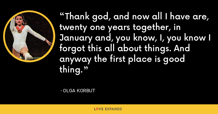 Thank god, and now all I have are, twenty one years together, in January and, you know, I, you know I forgot this all about things. And anyway the first place is good thing. - Olga Korbut