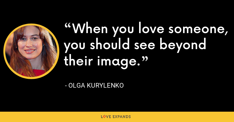 When you love someone, you should see beyond their image. - Olga Kurylenko