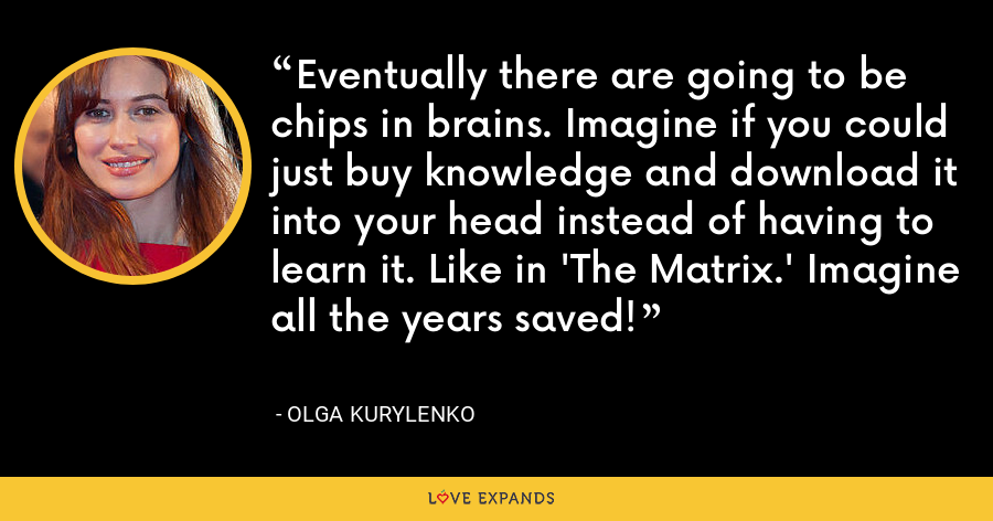 Eventually there are going to be chips in brains. Imagine if you could just buy knowledge and download it into your head instead of having to learn it. Like in 'The Matrix.' Imagine all the years saved! - Olga Kurylenko