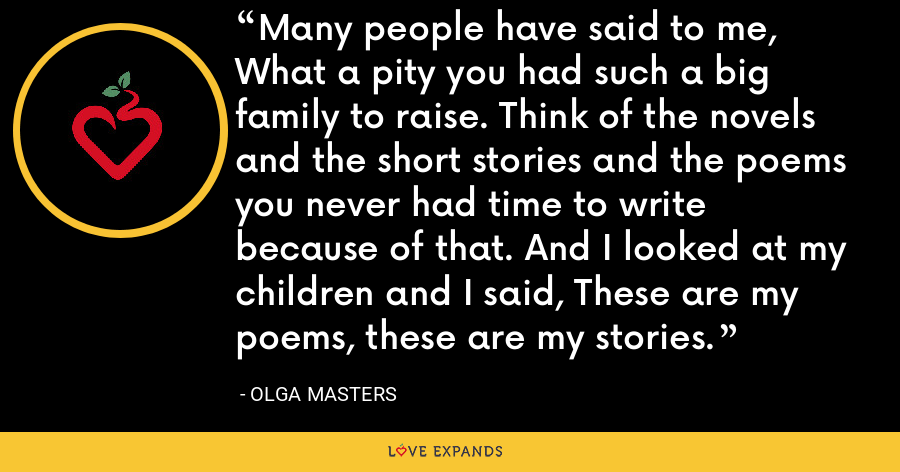 Many people have said to me, What a pity you had such a big family to raise. Think of the novels and the short stories and the poems you never had time to write because of that. And I looked at my children and I said, These are my poems, these are my stories. - Olga Masters
