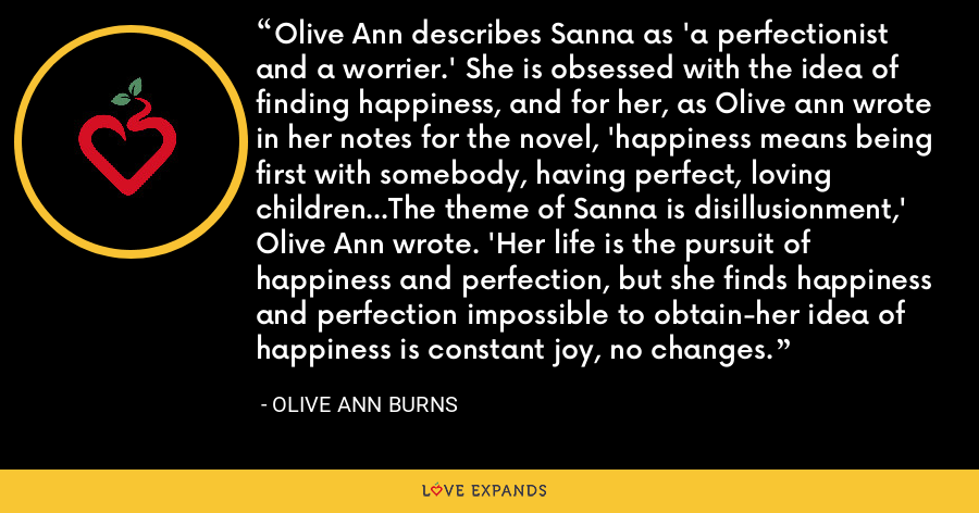 Olive Ann describes Sanna as 'a perfectionist and a worrier.' She is obsessed with the idea of finding happiness, and for her, as Olive ann wrote in her notes for the novel, 'happiness means being first with somebody, having perfect, loving children...The theme of Sanna is disillusionment,' Olive Ann wrote. 'Her life is the pursuit of happiness and perfection, but she finds happiness and perfection impossible to obtain-her idea of happiness is constant joy, no changes. - Olive Ann Burns