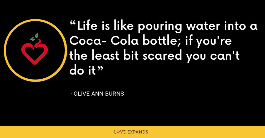 Life is like pouring water into a Coca- Cola bottle; if you're the least bit scared you can't do it - Olive Ann Burns