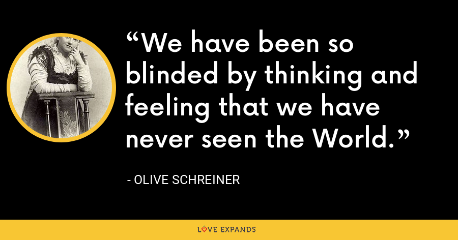 We have been so blinded by thinking and feeling that we have never seen the World. - Olive Schreiner